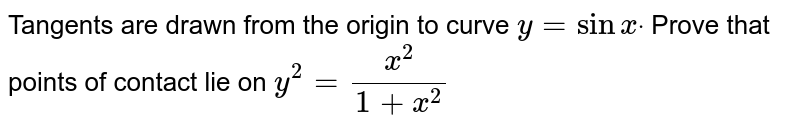 Tangents are drawn from the origin to curve `y=sinxdot` Prove that points of contact lie on `y^2=(x^2)/(1+x^2)`