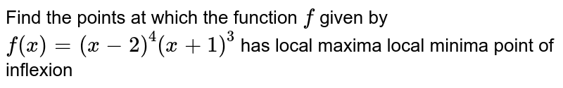 Find the points at which the function `f` given by `f(x)=(x-2)^4(x+1)^3` has local maxima local minima point of inflexion