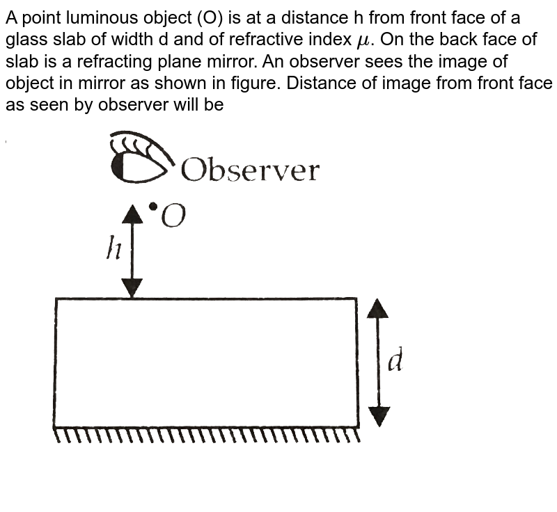 """A point luminous object (O) is at a distance h from front face of a glass slab of width d and of refractive index `mu`. On the back face of slab is a refracting plane mirror. An  observer sees the image  of object in mirror  as shown in figure. Distance of image from front face as seen by observer  will be <br> <img src=""""https://d10lpgp6xz60nq.cloudfront.net/physics_images/NCERT_OBJ_FING_PHY_XII_C09_E01_013_Q01.png"""" width=""""80%"""">"""