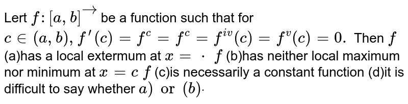 Lert `f:[a , b]vec` be a function such that for `c in (a , b),f^(prime)(c)=f^(c)=f^(c)=f^(i v)(c)=f^v(c)=0.` Then `f` (a)has a local extermum at `x=cdot`  `f` (b)has neither local maximum nor   minimum at `x=c`  `f` (c)is necessarily a constant   function (d)it is difficult to say whether `a)or(b)dot`