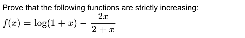 Prove that the following functions are strictly increasing: `f(x)=log(1+x)-(2x)/(2+x)`