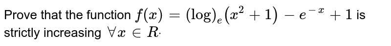 Prove that the function `f(x)=(log)_e(x^2+1)-e^(-x)+1` is strictly increasing `AAx in  Rdot`