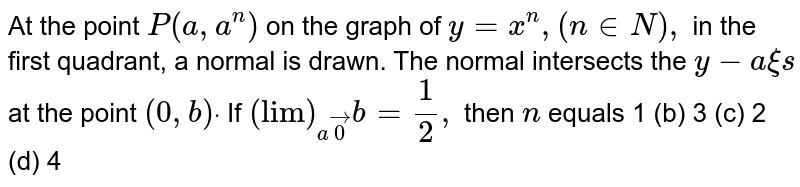 """At the point `P(a , a^n)` on the graph of `y=x^n ,(n in  N),` in the first quadrant, a normal is drawn. The normal intersects the `y-a xi s` at the point `(0, b)dot` If `(""""lim"""")_(avec0)b=1/2,` then `n` equals  1 (b) 3   (c) 2 (d) 4"""