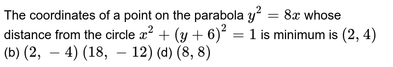 The coordinates of a point on the parabola `y^2=8x` whose distance from the circle `x^2+(y+6)^2=1` is minimum is (a)`(2,4)`  (b) `(2,-4)`  (c)`(18 ,-12)`  (d) `(8,8)`
