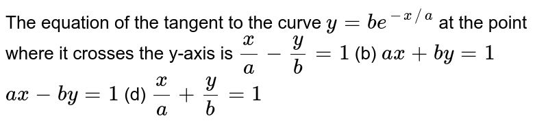 The equation of the tangent to the curve `y=b e^(-x//a)` at the point where it crosses the y-axis is `a)x/a-y/b=1`  (b) `a x+b y=1`  `c)a x-b y=1`  (d) `x/a+y/b=1`