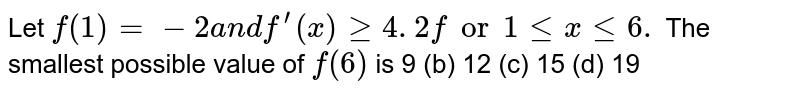 Let `f(1)=-2a n df^(prime)(x)geq4. 2for1lt=xlt=6.` The smallest possible value of `f(6)` is 9 (b) 12 (c) 15   (d) 19