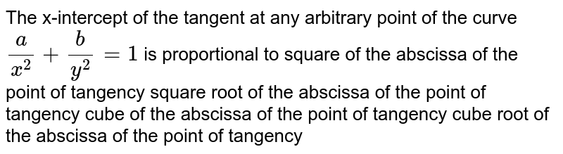 The x-intercept of the tangent at any arbitrary point of the curve `a/(x^2)+b/(y^2)=1` is proportional to square of the abscissa of the point of tangency square root of the abscissa of the point of tangency cube of the abscissa of the point of tangency cube root of the abscissa of the point of tangency