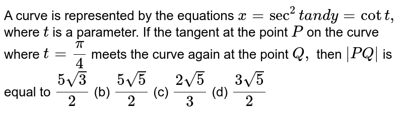 A curve is represented by the equations `x=sec^2ta n dy=cott ,` where `t` is a parameter. If the tangent at the point `P` on the curve where `t=pi/4` meets the curve again at the point `Q ,` then `|P Q|` is equal to `(5sqrt(3))/2`  (b)   `(5sqrt(5))/2`  (c) `(2sqrt(5))/3`  (d) `(3sqrt(5))/2`