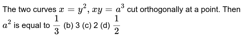 The two curves `x=y^2,x y=a^3` cut orthogonally at a point. Then `a^2` is equal to `1/3`  (b) 3 (c)   2 (d) `1/2`