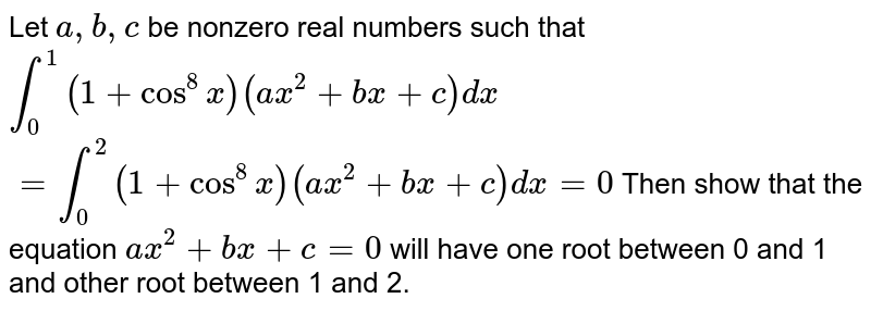 Let `a , b , c` be nonzero real numbers such that `int_0^1(1+cos^8x)(a x^2+b x+c)dx`  `=int_0^2(1+cos^8x)(a x^2+b x+c)dx=0`  Then show that the equation `a x^2+b x+c=0` will have one root between 0 and 1 and other root between 1 and 2.