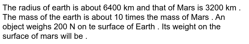 The radius  of earth is about  6400  km and that of Mars  is 3200 km . The mass  of the earth  is about  10 times  the mass  of Mars . An object  weighs  200 N  on te surface  of Earth  .  Its weight  on the surface  of mars will be  .