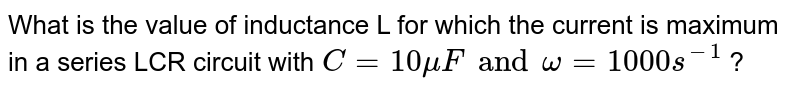 What is the value of inductance L for which the current is maximum in a series LCR circuit with `C = 10 muF and omega = 1000 s^(-1)` ?