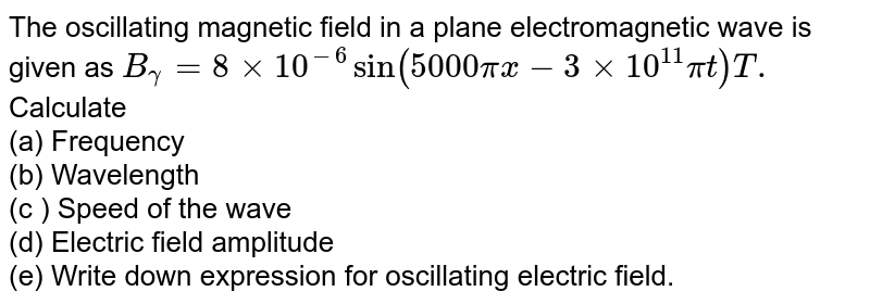 The oscillating magnetic field in a plane electromagnetic wave is given as `B_(gamma) = 8 xx 10^(-6) sin (5000  pi x - 3 xx 10^(11)  pit) T.` <br> Calculate <br> (a) Frequency <br> (b) Wavelength <br> (c ) Speed of the wave <br> (d) Electric field amplitude <br> (e) Write down expression for oscillating electric field.
