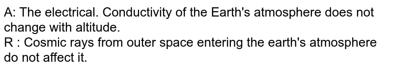 A: The electrical. Conductivity of the Earth's atmosphere does not change with altitude. <br> R : Cosmic rays from outer space entering the earth's atmosphere do not affect it.