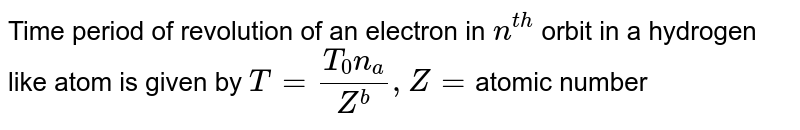Time period of revolution of an electron in `n^(th)` orbit in a hydrogen like atom is given by ` T = (T_(0)n_(a))/ (Z^(b))  ,  Z = `atomic number
