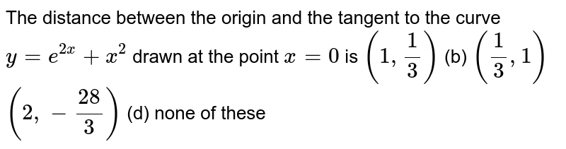 The distance between the origin and the tangent to the curve `y=e^(2x)+x^2` drawn at the point `x=0` is