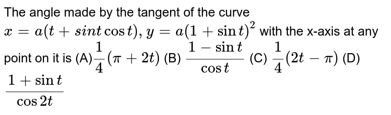 The angle made by the tangent of the curve `x=a(t+si n tcos t),y=a(1+sin t)^2` with the x-axis at any point on it is (A)`1/4(pi+2t)`  (B) `(1-sin t)/(cos t)`  (C) `1/4(2t-pi)`  (D) `(1+sin t)/(cos2t)`