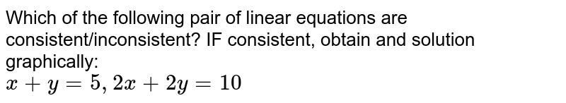 Which of the following pair of linear equations are consistent/inconsistent? IF consistent, obtain and solution graphically: <br> `x+y=5,2x+2y=10`