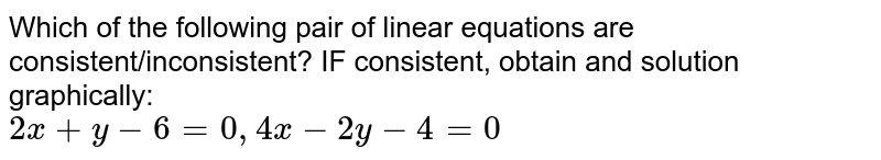 Which of the following pair of linear equations are consistent/inconsistent? IF consistent, obtain and solution graphically: <br> `2x+y-6=0,4x-2y-4=0`