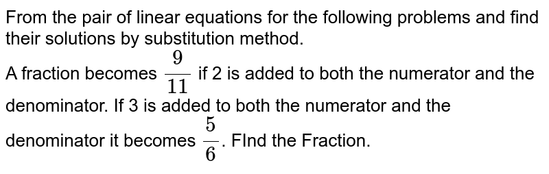 From the pair of linear equations for the following problems and find their solutions by substitution method. <br> A fraction becomes `9/11` if 2 is added to both the numerator and the denominator. If 3 is added to both the numerator and the denominator  it becomes `5/6`. FInd the Fraction.