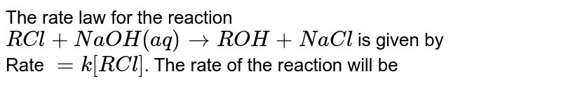 The rate law for the reaction,  `RCl+NaOH(aq)rarrROH +NaCl` is given by Rate =k[RCl] The rate of reaction will be