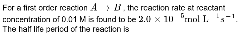 """For a first order reaction `A rarrB` , the reaction rate at reactant concentration of 0.01 M is found to be `2.0xx10^(-5) """"mol L""""^(-1) s^(-1)`. The half life period of the reaction is"""