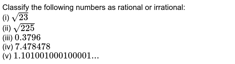 Classify the following numbers as rational or irrational: <br> (i) `sqrt(23)` <br> (ii) `sqrt(225)` <br> (iii) `0.3796` <br> (iv) `7.478478` <br> (v) `1.101001000100001...`