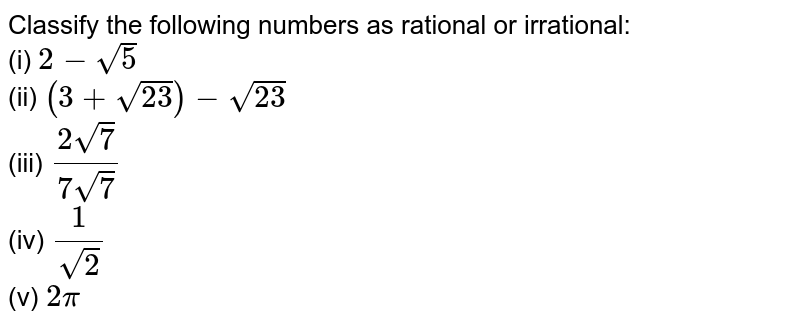 Classify the following numbers as rational or irrational: <br> (i) `2-sqrt(5)` <br> (ii) `(3+sqrt(23))-sqrt(23)` <br> (iii) `(2sqrt(7))/(7sqrt(7))` <br> (iv) `(1)/(sqrt(2))` <br> (v) `2pi`