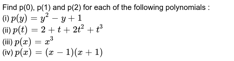 Find p(0), p(1) and p(2) for each of the following polynomials : <br> (i) `p(y) =y^2-y+1` <br> (ii) `p(t) = 2+t+2t^2+t^3` <br> (iii) `p(x) = x^3` <br> (iv) `p(x) = (x-1) (x+1)`
