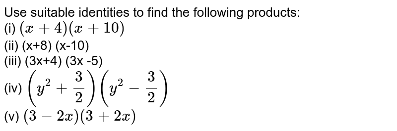 Use suitable identities to find the following products: <br> (i) `(x+4)(x+10)` <br> (ii) (x+8) (x-10) <br> (iii) (3x+4) (3x -5) <br>  (iv) `(y^2+3/2)(y^2-3/2)` <br> (v) `(3-2x)(3+2x)`