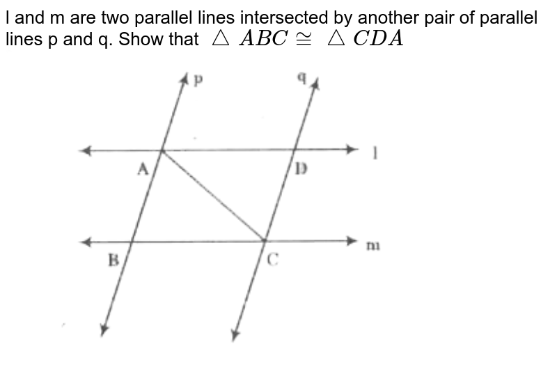 """l and m are two parallel lines intersected by another pair of parallel lines p and q. Show that `triangleABC ~= triangleCDA` <br> <img src=""""https://d10lpgp6xz60nq.cloudfront.net/physics_images/CPC_CBA_MAT_IX_C05_E01_004_Q01.png"""" width=""""80%"""">"""