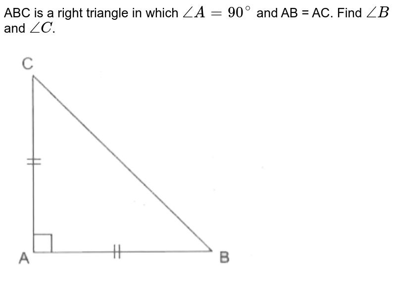 """ABC is a right triangle in which `angleA = 90^(@)` and AB = AC. Find `angleB` and `angleC`. <br> <img src=""""https://d10lpgp6xz60nq.cloudfront.net/physics_images/CPC_CBA_MAT_IX_C05_E02_007_Q01.png"""" width=""""80%"""">"""