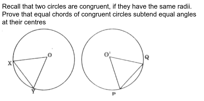 """Recall that two circles are congruent, if they have the same radii. Prove that equal chords of congruent circles subtend equal angles at their centres <br> <img src=""""https://d10lpgp6xz60nq.cloudfront.net/physics_images/CPC_CBA_MAT_IX_C12_E02_001_Q01.png"""" width=""""80%"""">"""