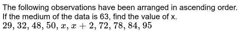 The following observations have been arranged in ascending order. If the medium of the data is 63, find the value of x. <br> `29,32,48,50,x,x+2,72,78,84,95`
