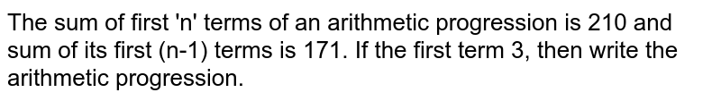 The sum of first 'n' terms of an arithmetic progression is 210 and sum of its first (n-1) terms is 171. If the first term 3, then write the arithmetic progression.