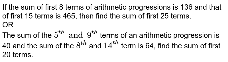 If the sum of first 8 terms of arithmetic progressions is 136 and that of first 15 terms is 465, then find the sum of first 25 terms. <br> OR <br>  The sum of the `5^(th) and 9^(th)` terms of an arithmetic progression is 40 and the sum of the `8^(th)` and `14^(th)` term is 64, find the sum of first 20 terms.