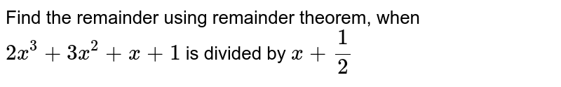 Find the remainder using remainder theorem, when `2x^(3)+3x^(2)+x+1` is divided by `x+1/2`