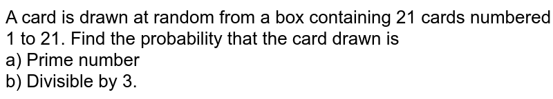 A card is drawn at random from a box containing 21 cards numbered 1 to 21. Find the probability that the card drawn is  <br> a) Prime number  <br>  b) Divisible by 3.