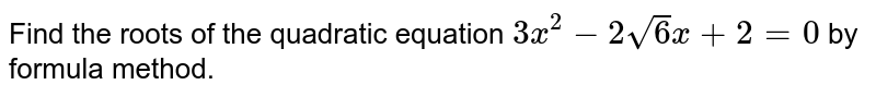Find the roots of the quadratic equation `3x^(2)-2sqrt(6)x+2=0` by formula method.