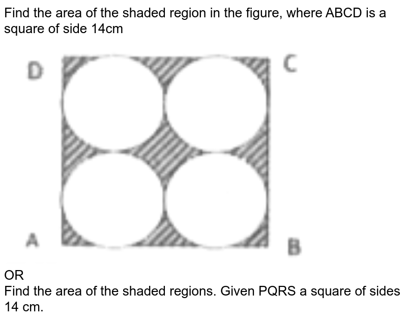 """Find the area of the shaded region in the figure, where ABCD is a square of side 14cm <br> <img src=""""https://d10lpgp6xz60nq.cloudfront.net/physics_images/CPC_CBA_ES_MAT_X_MQP_09_E01_030_Q01.png"""" width=""""80%""""> <br>   OR <br> Find the area of the shaded regions. Given PQRS a square of sides 14 cm."""