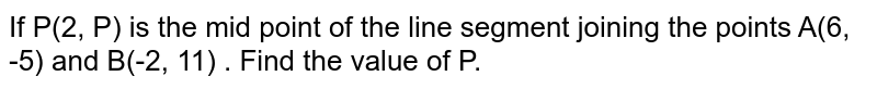 If P(2, P) is the mid point of the line segment joining the points A(6, -5) and B(-2, 11) . Find the value of P.