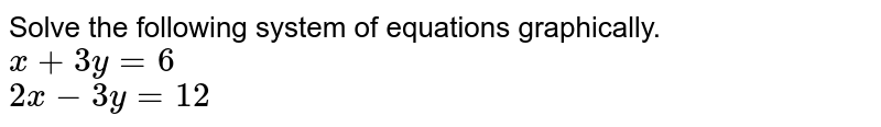 Solve the following system of equations graphically. <br> `x+3y=6` <br> `2x-3y=12`