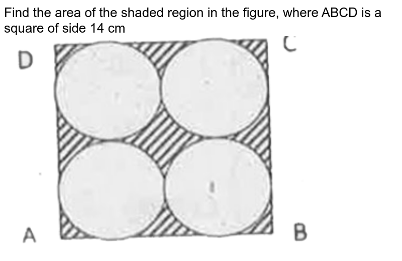 """Find the area of the shaded region in the figure, where ABCD is a square of side 14 cm  <br> <img src=""""https://d10lpgp6xz60nq.cloudfront.net/physics_images/CPC_CBA_ES_MAT_X_PQP_12_E01_034_Q01.png"""" width=""""80%"""">"""
