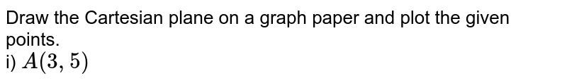 Draw the Cartesian plane on a graph paper and plot the given points.  <br> i) ` A(3,5)`