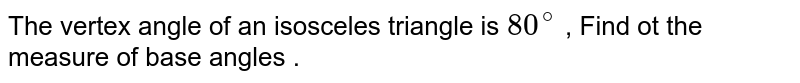 The vertex angle of an isosceles triangle is `80^(@)` , Find ot the measure of base angles .