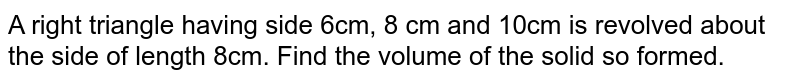 A right triangle having side 6cm, 8 cm and 10cm is revolved about the side of length 8cm. Find the volume of the solid so formed.