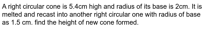 A right circular cone is 5.4cm high and radius of its base is 2cm. It is melted and recast into another right circular one with radius of base as 1.5 cm. find the height of new cone formed.