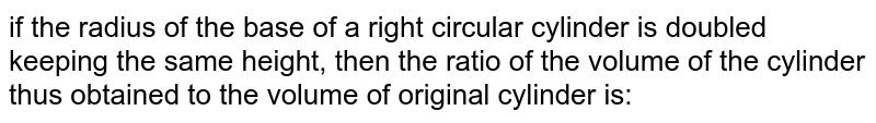 if the radius of the base of a right circular cylinder is doubled keeping the same height, then the ratio of the volume of the cylinder thus obtained to the volume of original cylinder is: