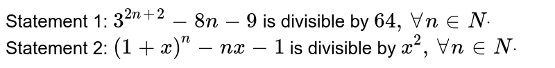 Statement 1: `3^(2n+2)-8n-9` is divisible by `64 ,AAn in  Ndot`  Statement 2: `(1+x)^n-n x-1` is divisible by `x^2,AAn in  Ndot`