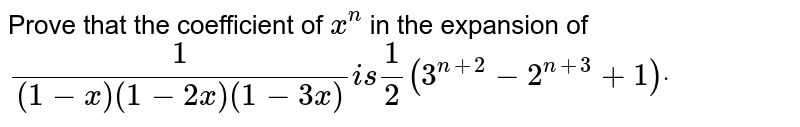 Prove that the coefficient of `x^n` in the expansion of `1/((1-x)(1-2x)(1-3x))i s1/2(3^(n+2)-2^(n+3)+1)dot`